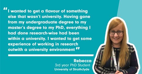 "Rebecca, third year PhD Student at University of Strathclyde said: ""I wanted to get a flavour of something that wasn't university. Having gone from my undergraduate degree to my master's degree to my PhD, everything I had done research-wise had been within a university. I wanted to get some experience of working in research outwith a university environment."""